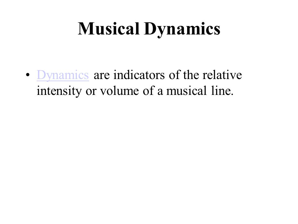 Musical Dynamics Dynamics are indicators of the relative intensity or volume of a musical line.Dynamics
