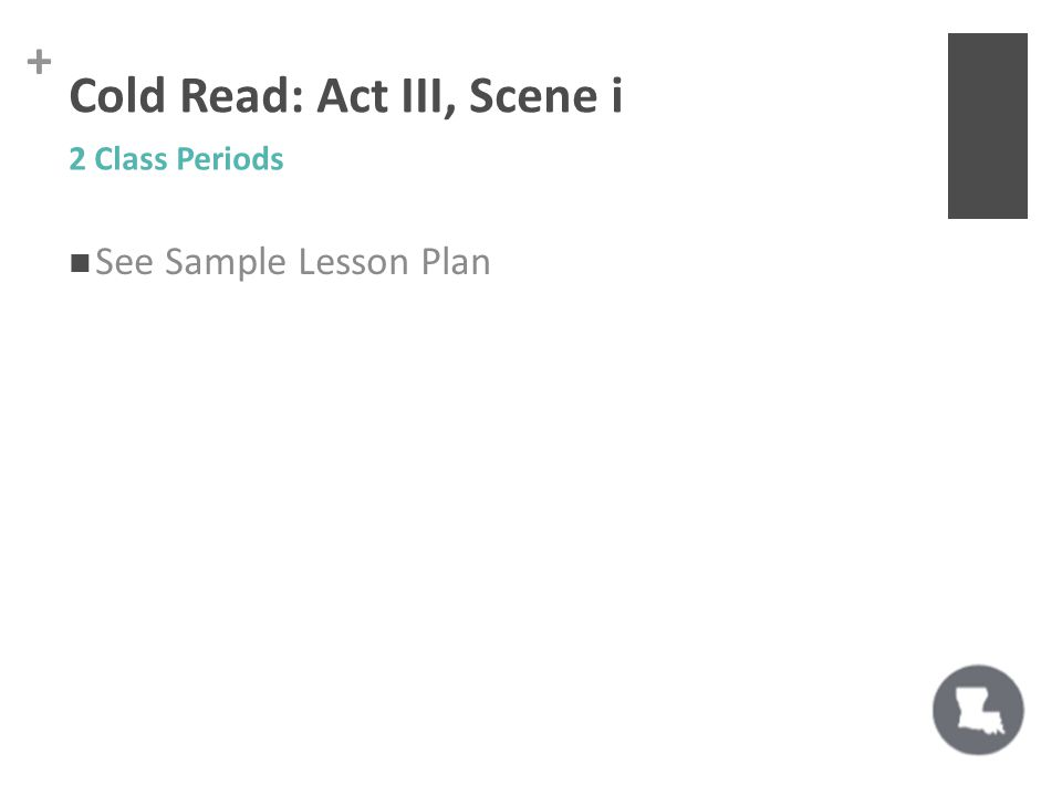 + Cold Read: Act III, Scene i See Sample Lesson Plan 2 Class Periods