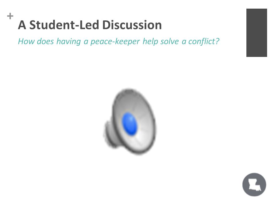+ A Student-Led Discussion How does having a peace-keeper help solve a conflict?