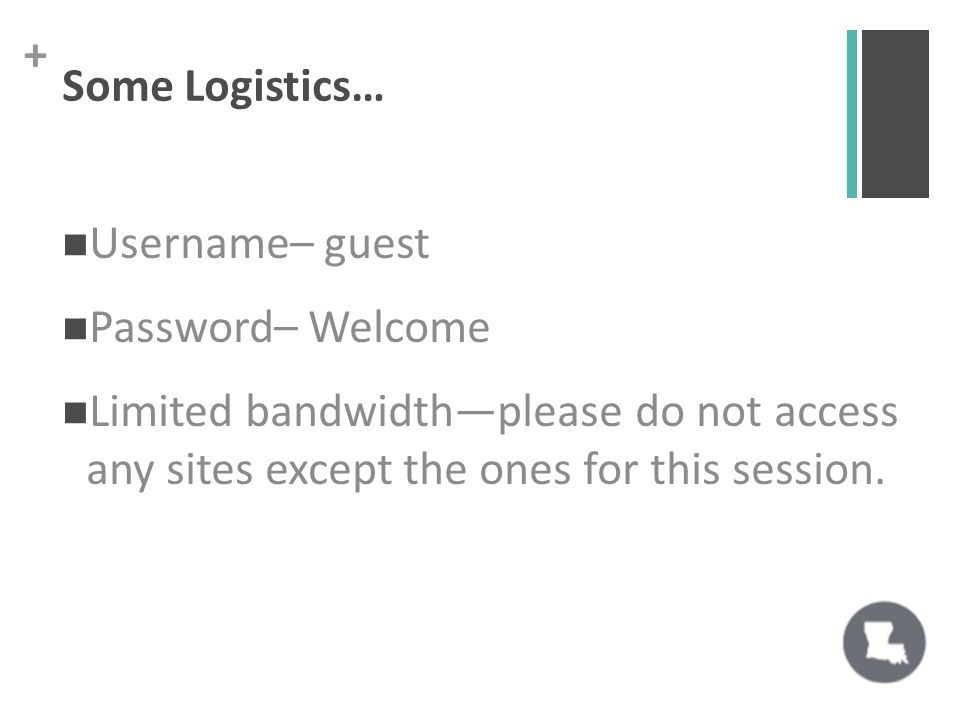 + Some Logistics… Username– guest Password– Welcome Limited bandwidth—please do not access any sites except the ones for this session.
