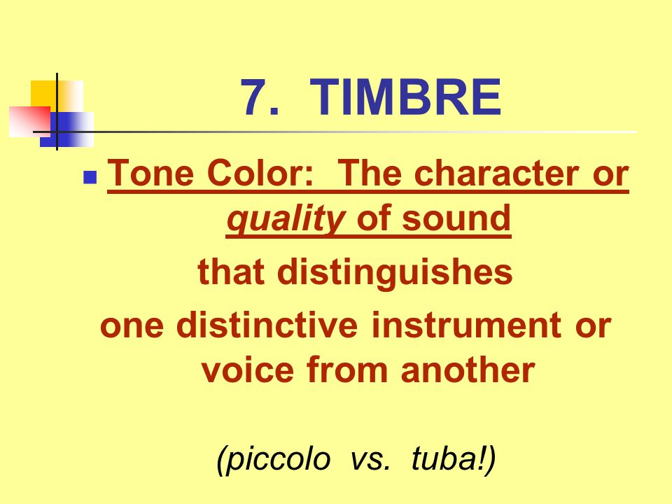 7. TIMBRE Tone Color: The character or quality of sound that distinguishes one distinctive instrument or voice from another (piccolo vs. tuba!)