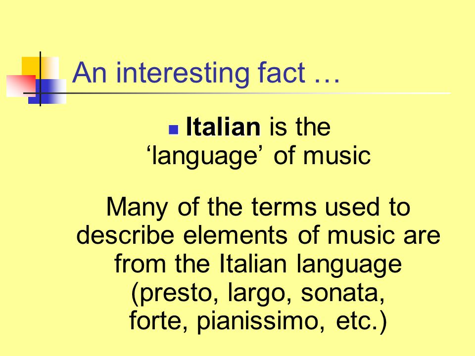An interesting fact … Italian Italian is the 'language' of music Many of the terms used to describe elements of music are from the Italian language (p