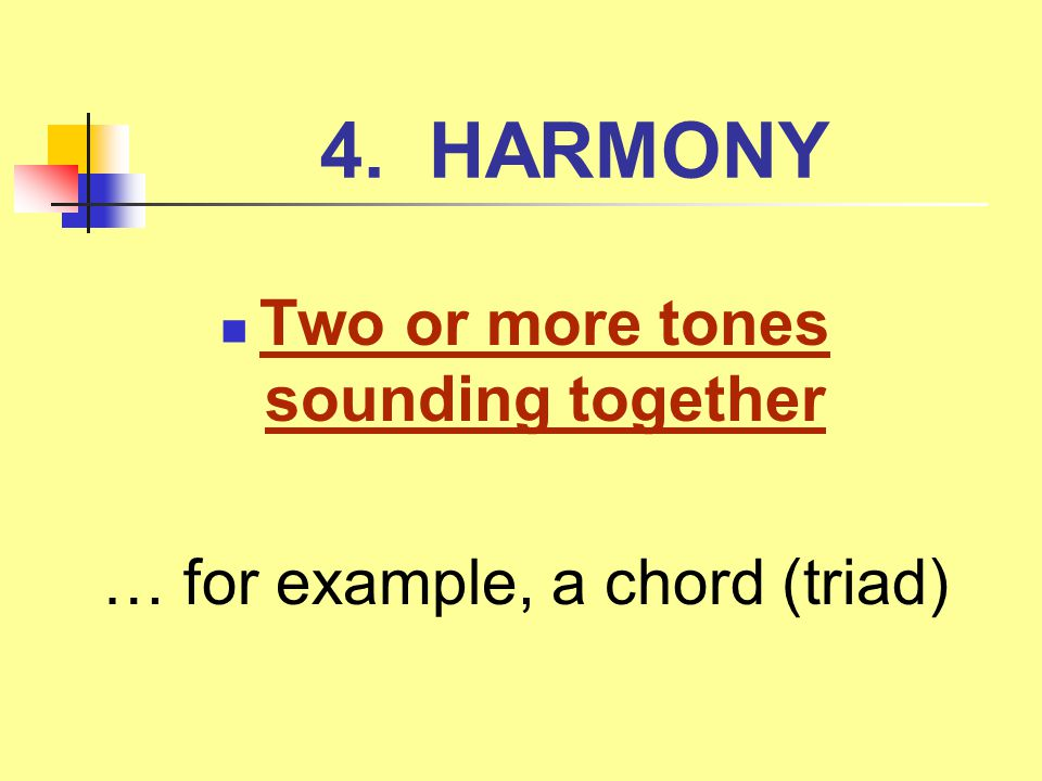 4. HARMONY Two or more tones sounding together … for example, a chord (triad)