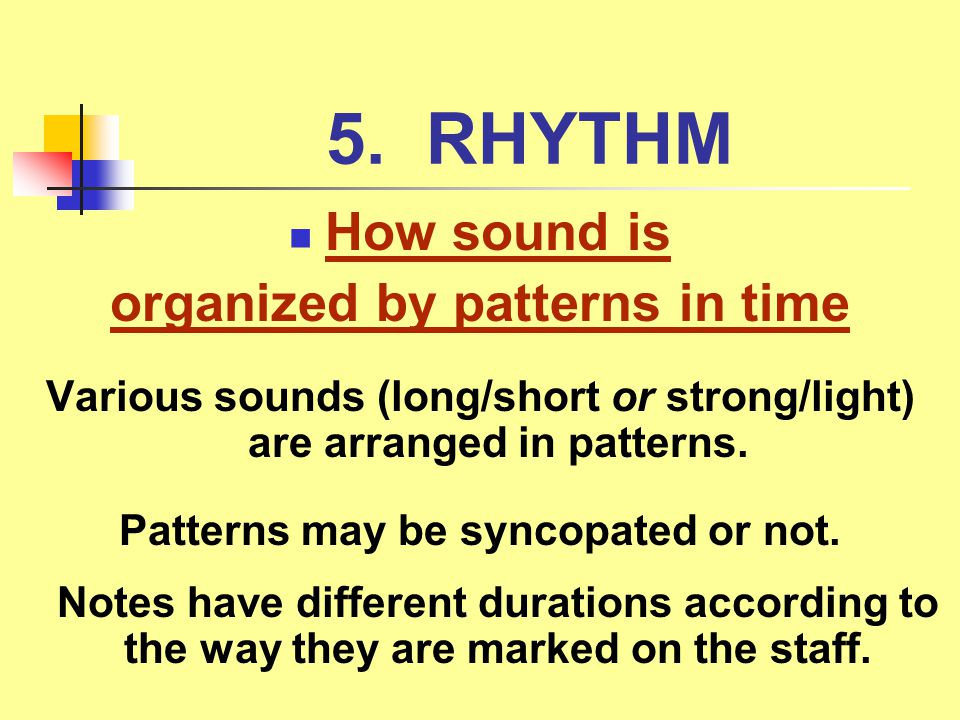 5. RHYTHM How sound is organized by patterns in time Various sounds (long/short or strong/light) are arranged in patterns. Patterns may be syncopated