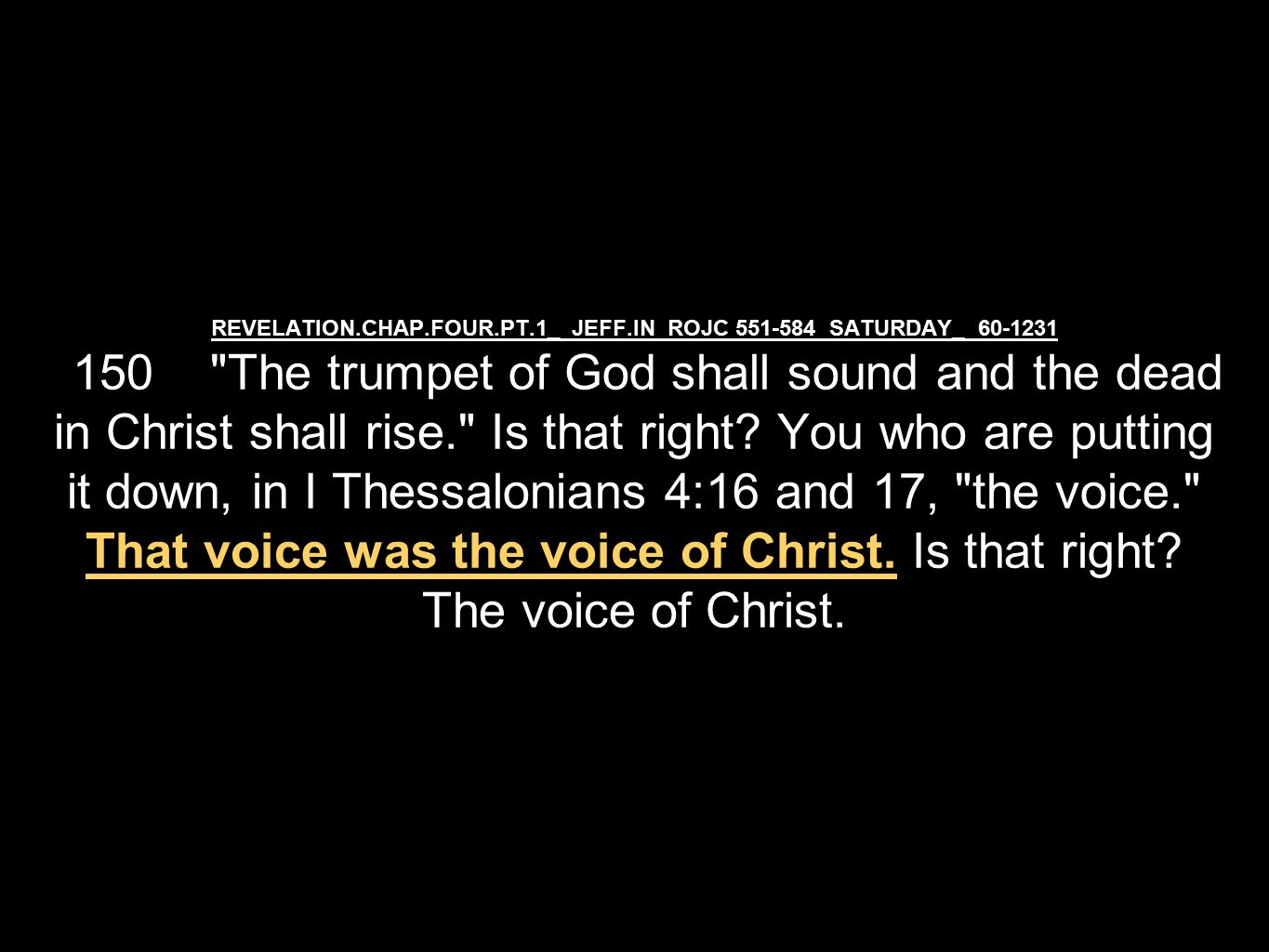 REVELATION.CHAP.FOUR.PT.1_ JEFF.IN ROJC 551-584 SATURDAY_ 60-1231 150 The trumpet of God shall sound and the dead in Christ shall rise. Is that right.