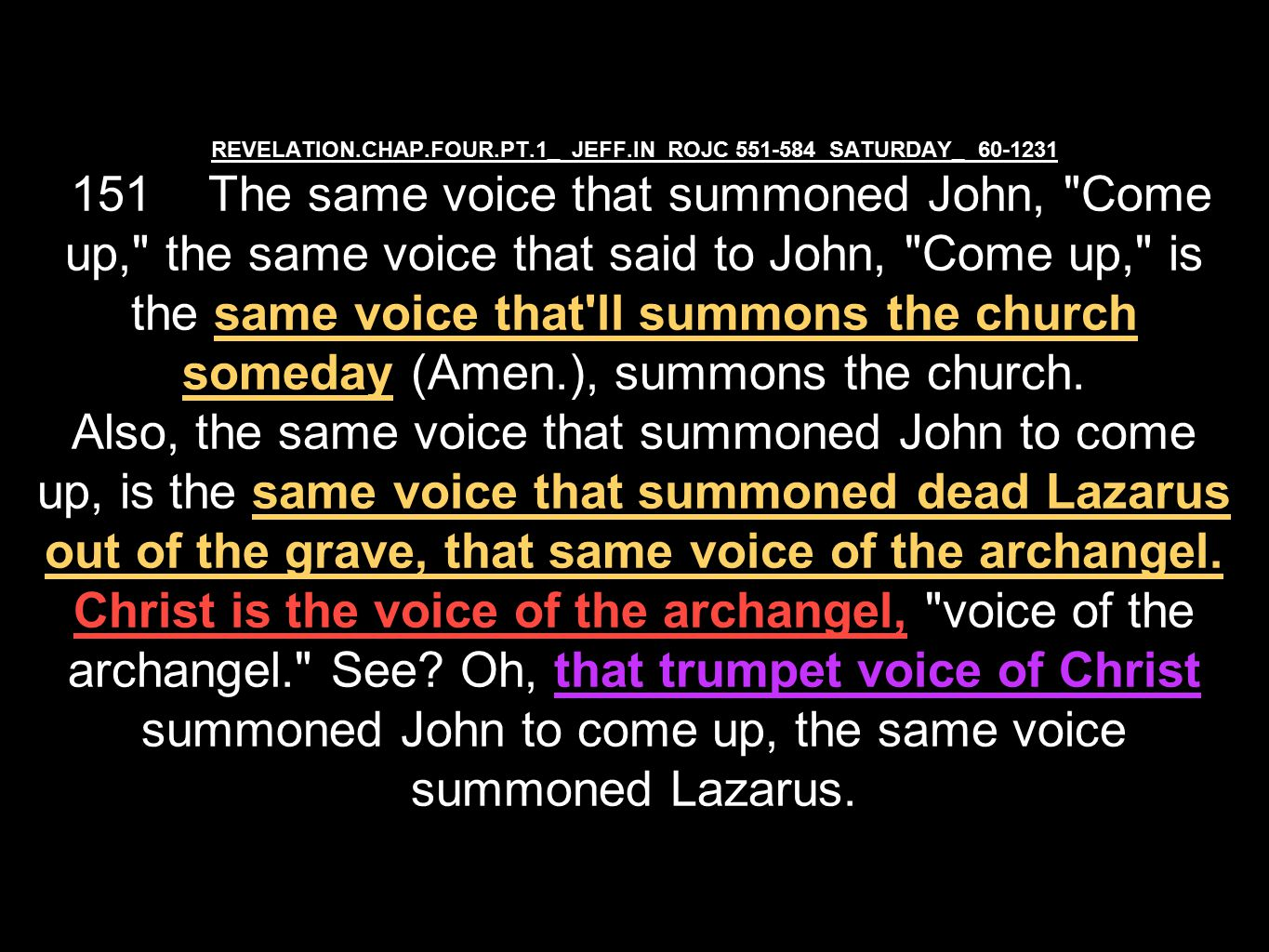 REVELATION.CHAP.FOUR.PT.1_ JEFF.IN ROJC 551-584 SATURDAY_ 60-1231 151 The same voice that summoned John, Come up, the same voice that said to John, Come up, is the same voice that ll summons the church someday (Amen.), summons the church.