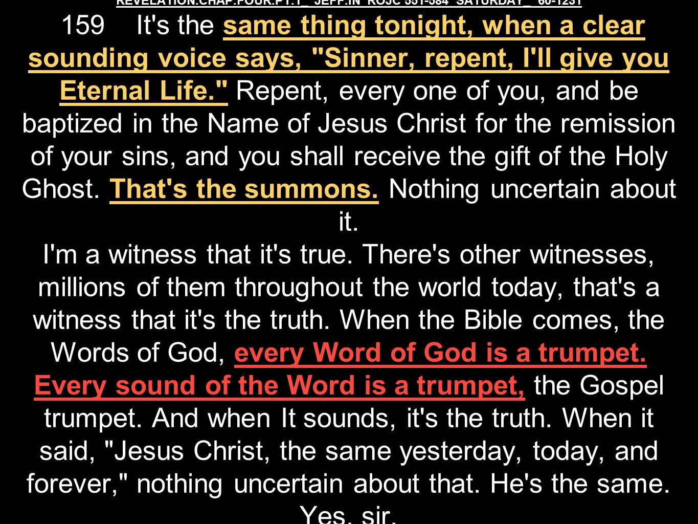 REVELATION.CHAP.FOUR.PT.1_ JEFF.IN ROJC 551-584 SATURDAY_ 60-1231 159 It s the same thing tonight, when a clear sounding voice says, Sinner, repent, I ll give you Eternal Life. Repent, every one of you, and be baptized in the Name of Jesus Christ for the remission of your sins, and you shall receive the gift of the Holy Ghost.