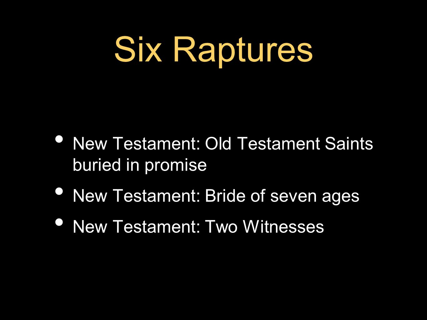 Six Raptures New Testament: Old Testament Saints buried in promise New Testament: Bride of seven ages New Testament: Two Witnesses