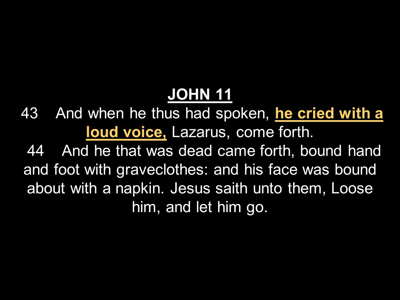 JOHN 11 43 And when he thus had spoken, he cried with a loud voice, Lazarus, come forth.