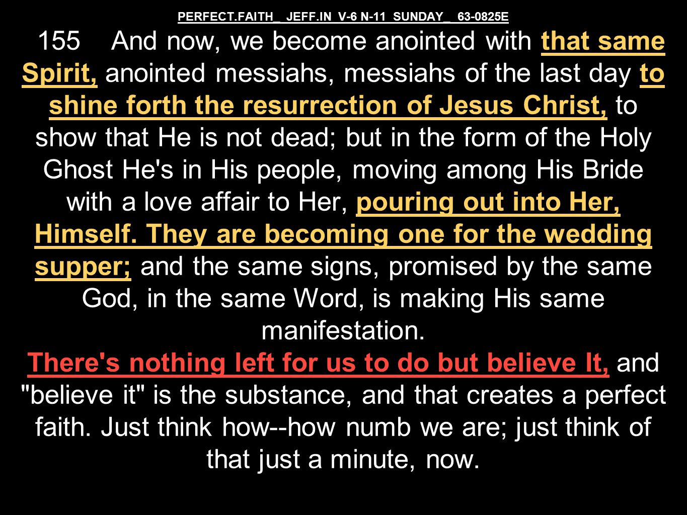 PERFECT.FAITH_ JEFF.IN V-6 N-11 SUNDAY_ 63-0825E 155 And now, we become anointed with that same Spirit, anointed messiahs, messiahs of the last day to shine forth the resurrection of Jesus Christ, to show that He is not dead; but in the form of the Holy Ghost He s in His people, moving among His Bride with a love affair to Her, pouring out into Her, Himself.