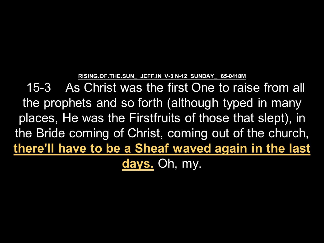 RISING.OF.THE.SUN_ JEFF.IN V-3 N-12 SUNDAY_ 65-0418M 15-3 As Christ was the first One to raise from all the prophets and so forth (although typed in many places, He was the Firstfruits of those that slept), in the Bride coming of Christ, coming out of the church, there ll have to be a Sheaf waved again in the last days.