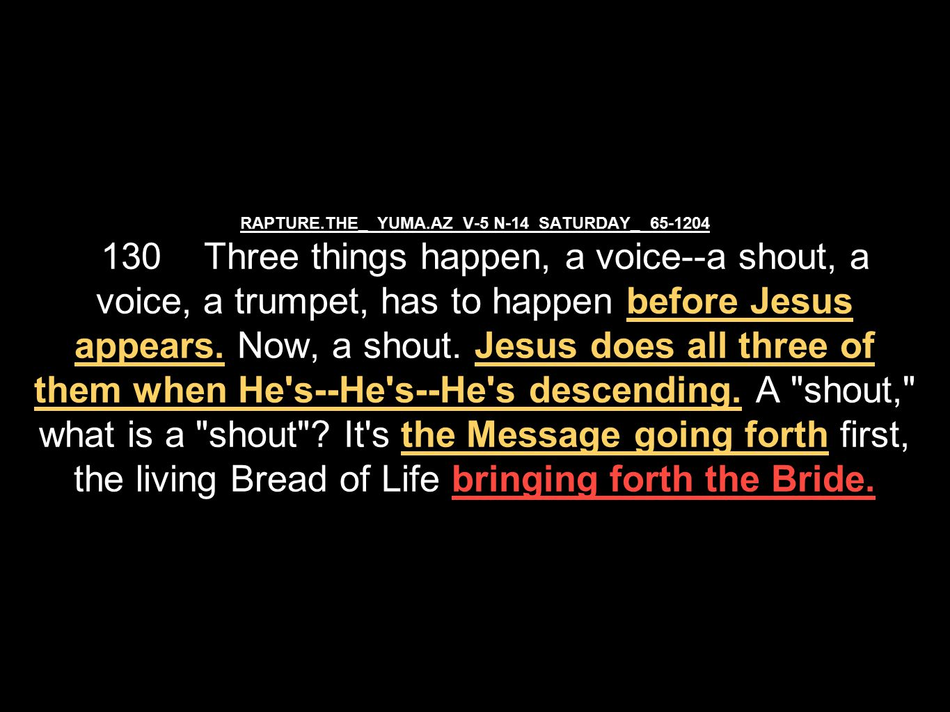 RAPTURE.THE_ YUMA.AZ V-5 N-14 SATURDAY_ 65-1204 130 Three things happen, a voice--a shout, a voice, a trumpet, has to happen before Jesus appears.