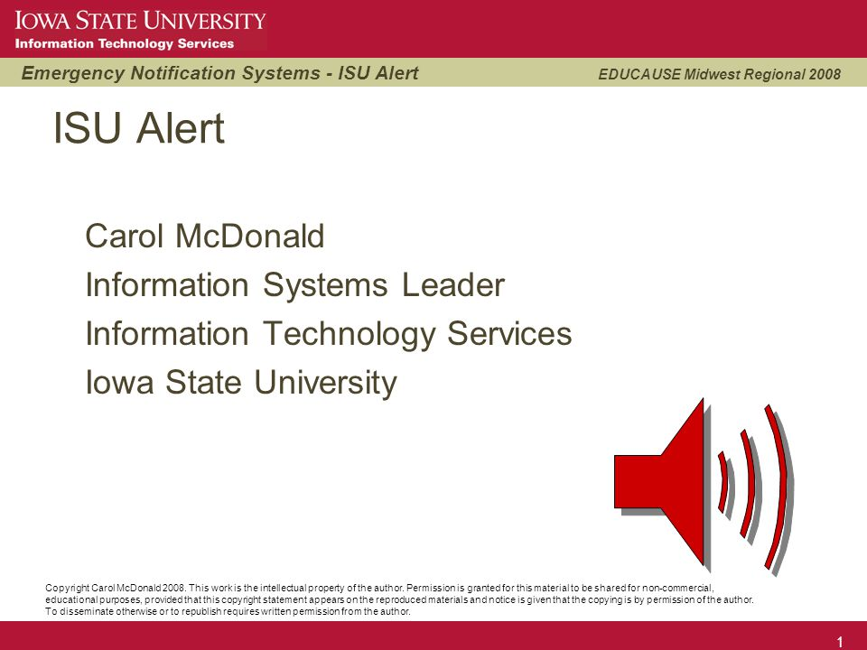 Emergency Notification Systems - ISU Alert EDUCAUSE Midwest Regional 2008 12 ISU Alert – more information Main web page – http://isualert.iastate.edu FAQ - http://isualert.iastate.edu/faq/ Video - http://www.it.iastate.edu/talkaboutit/alert/