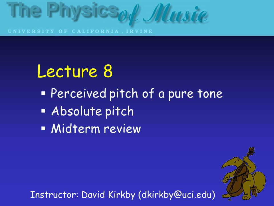 Lecture 8  Perceived pitch of a pure tone  Absolute pitch  Midterm review Instructor: David Kirkby (dkirkby@uci.edu)