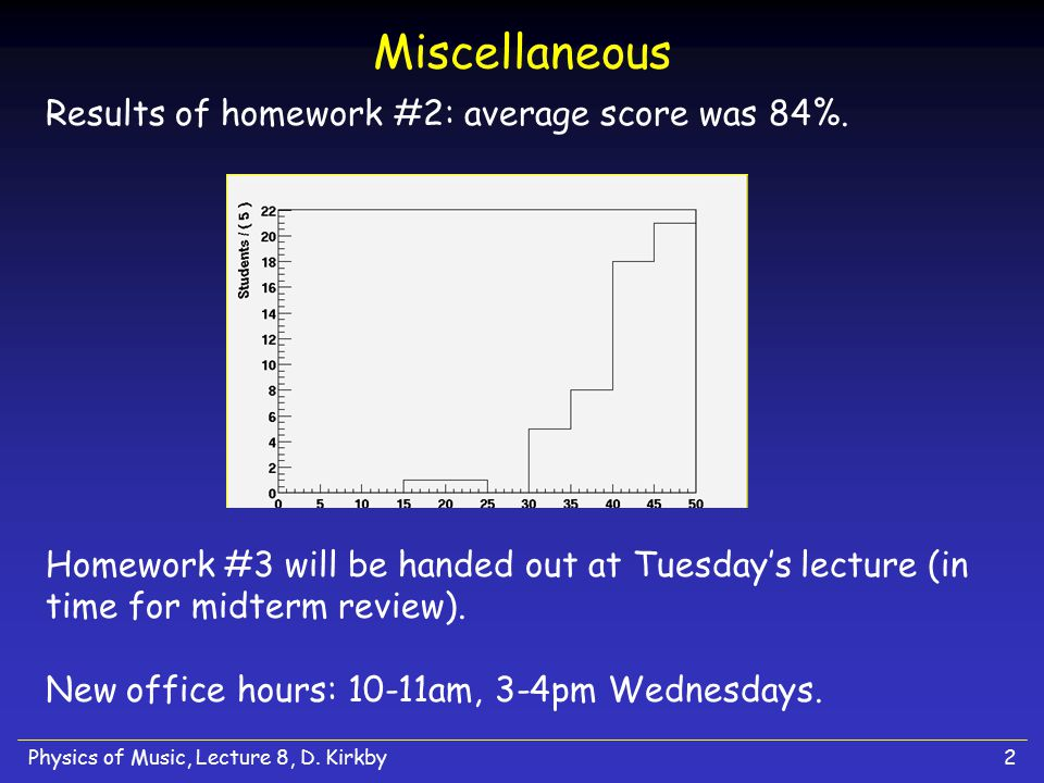 Physics of Music, Lecture 8, D. Kirkby2 Miscellaneous Results of homework #2: average score was 84%. Homework #3 will be handed out at Tuesday's lectu