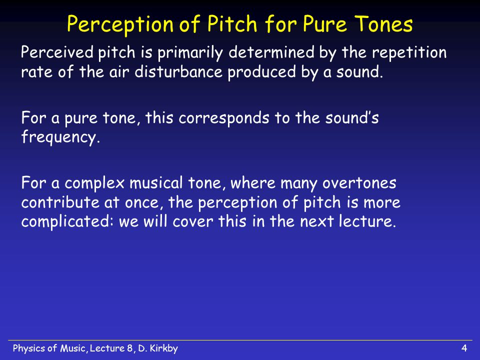 Physics of Music, Lecture 8, D. Kirkby4 Perception of Pitch for Pure Tones Perceived pitch is primarily determined by the repetition rate of the air d
