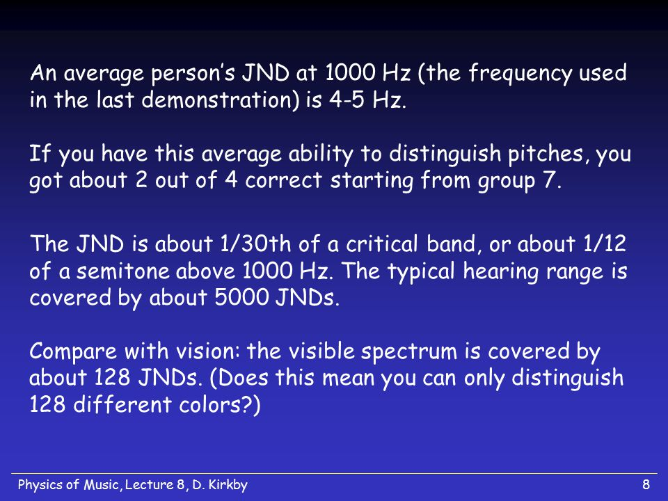 Physics of Music, Lecture 8, D. Kirkby8 An average person's JND at 1000 Hz (the frequency used in the last demonstration) is 4-5 Hz. If you have this