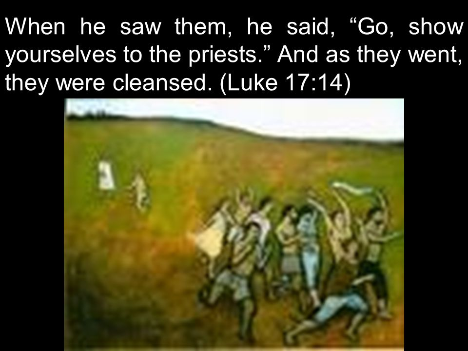 """When he saw them, he said, """"Go, show yourselves to the priests."""" And as they went, they were cleansed. (Luke 17:14)"""