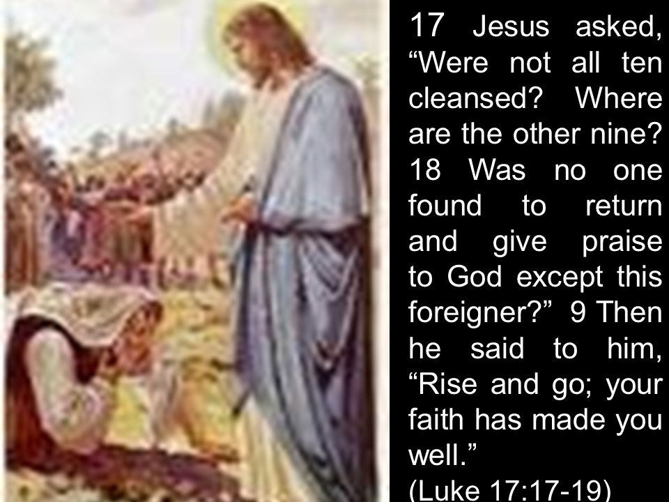 """17 Jesus asked, """"Were not all ten cleansed? Where are the other nine? 18 Was no one found to return and give praise to God except this foreigner?"""" 9 T"""