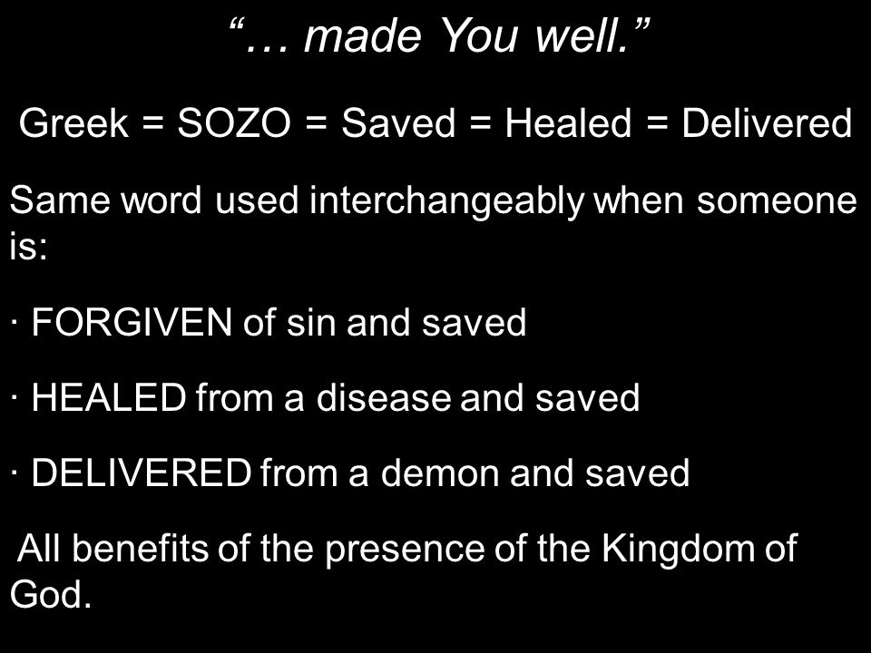 """""""… made You well."""" Greek = SOZO = Saved = Healed = Delivered Same word used interchangeably when someone is: · FORGIVEN of sin and saved · HEALED from"""