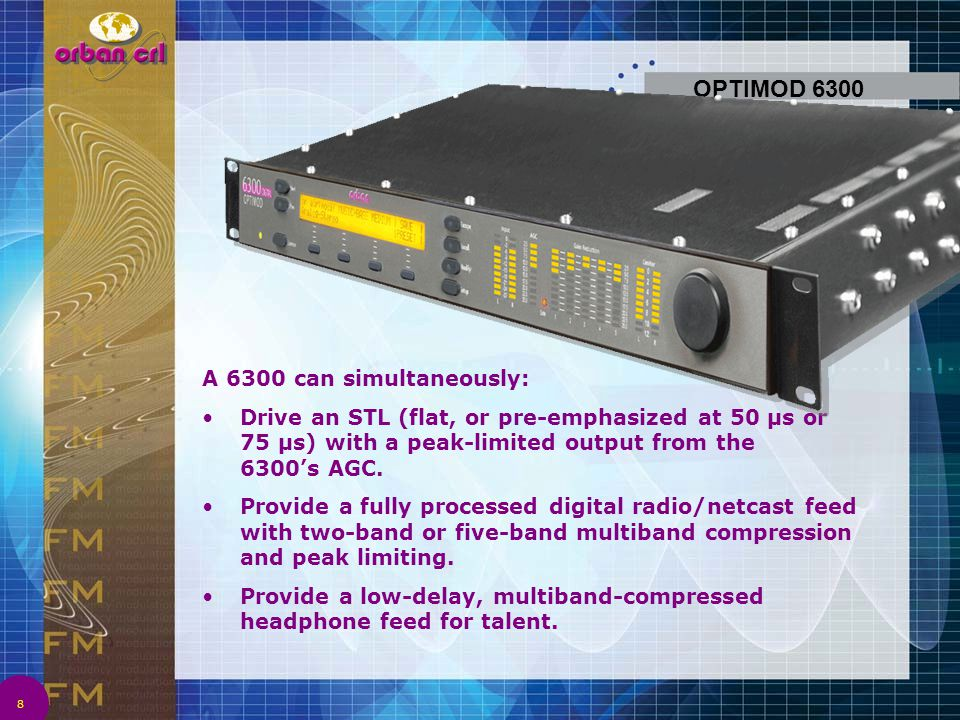 OPTIMOD 6300 8 A 6300 can simultaneously: Drive an STL (flat, or pre-emphasized at 50 µs or 75 µs) with a peak-limited output from the 6300's AGC. Pro
