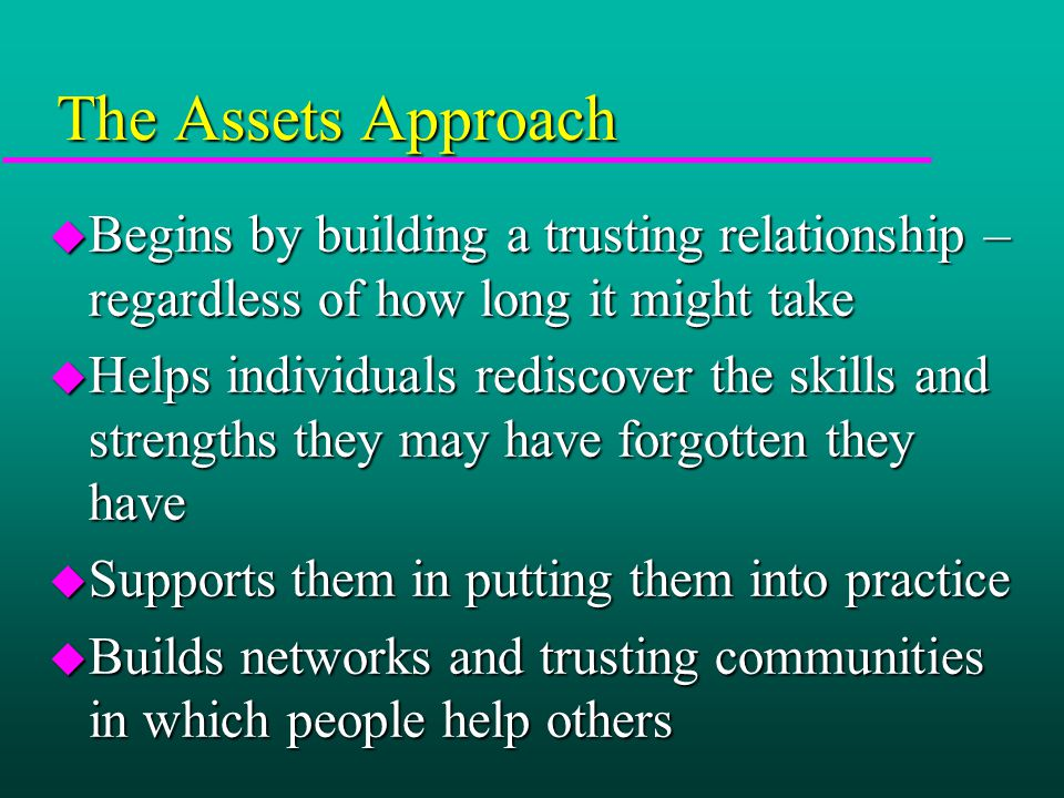 The Assets Approach u Begins by building a trusting relationship – regardless of how long it might take u Helps individuals rediscover the skills and strengths they may have forgotten they have u Supports them in putting them into practice u Builds networks and trusting communities in which people help others