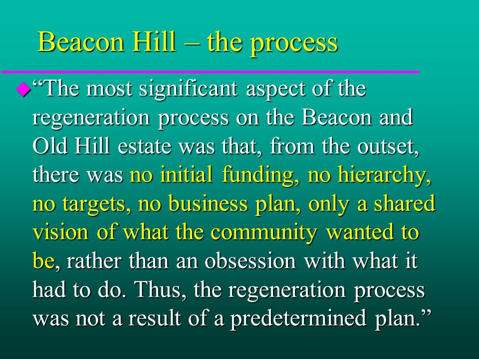 Beacon Hill – the process u The most significant aspect of the regeneration process on the Beacon and Old Hill estate was that, from the outset, there was no initial funding, no hierarchy, no targets, no business plan, only a shared vision of what the community wanted to be, rather than an obsession with what it had to do.