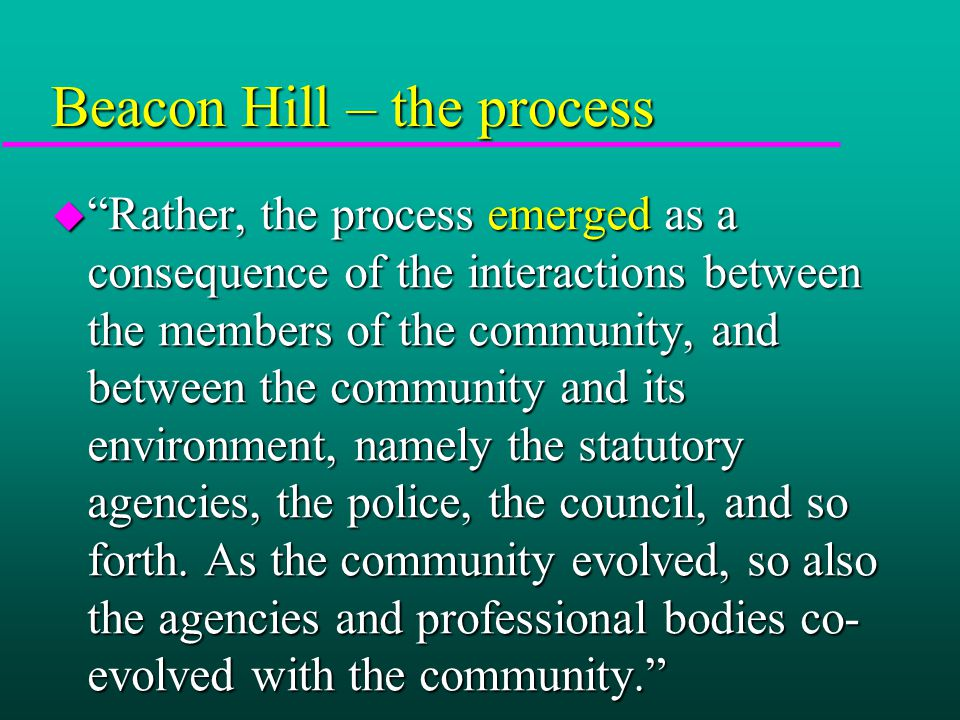 Beacon Hill – the process u Rather, the process emerged as a consequence of the interactions between the members of the community, and between the community and its environment, namely the statutory agencies, the police, the council, and so forth.