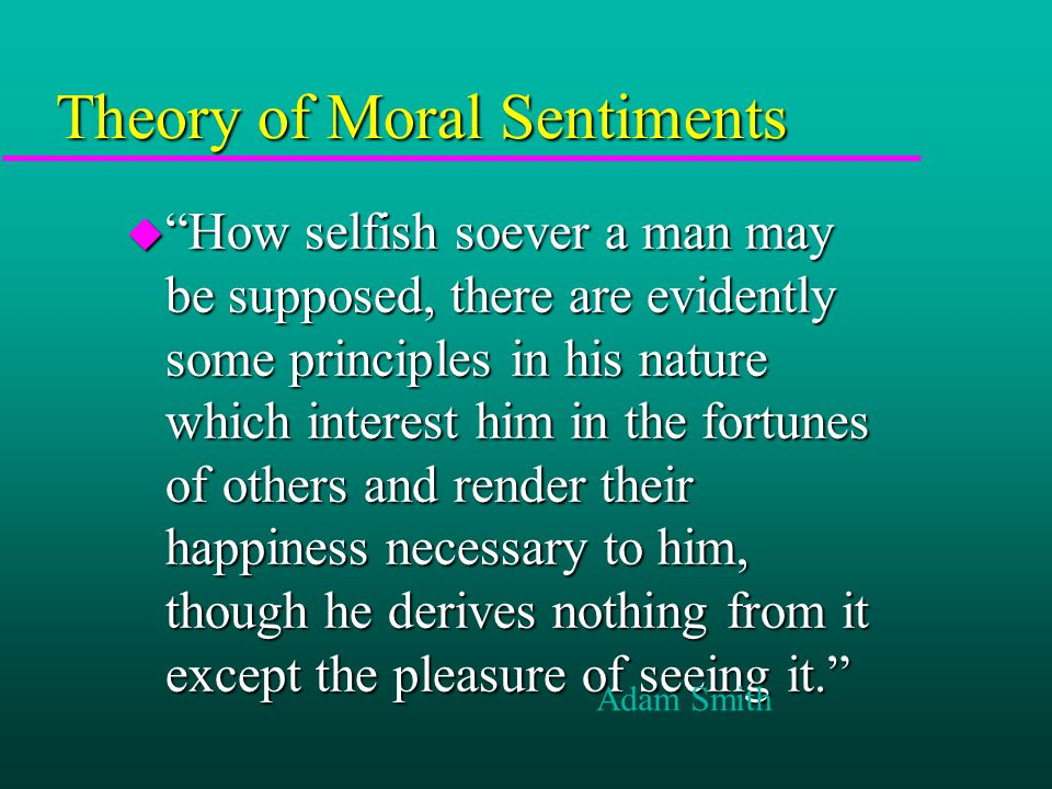 Theory of Moral Sentiments u How selfish soever a man may be supposed, there are evidently some principles in his nature which interest him in the fortunes of others and render their happiness necessary to him, though he derives nothing from it except the pleasure of seeing it. Adam Smith