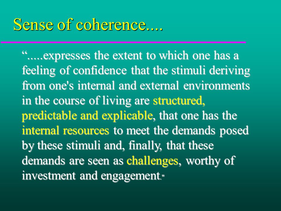 .....expresses the extent to which one has a feeling of confidence that the stimuli deriving from one s internal and external environments in the course of living are structured, predictable and explicable, that one has the internal resources to meet the demands posed by these stimuli and, finally, that these demands are seen as challenges, worthy of investment and engagement. Sense of coherence....