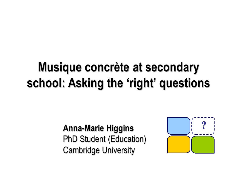 Musique concrète at secondary school: Asking the 'right' questions Anna-Marie Higgins PhD Student (Education) Cambridge University