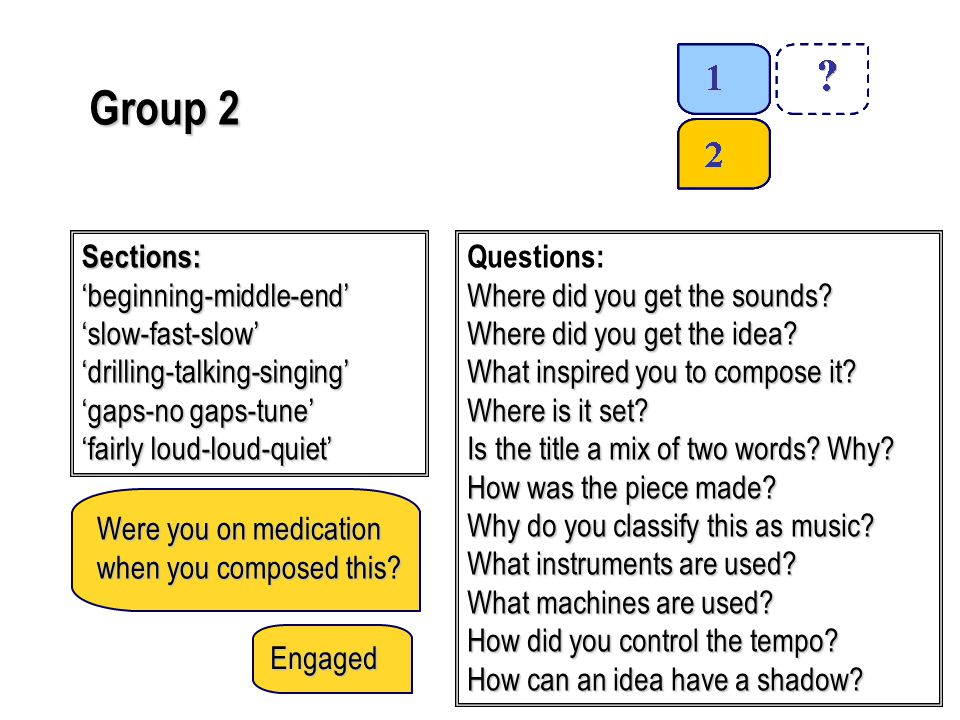 Group 2 Sections:'beginning-middle-end''slow-fast-slow''drilling-talking-singing' 'gaps-no gaps-tune' 'fairly loud-loud-quiet' Questions: Where did you get the sounds.