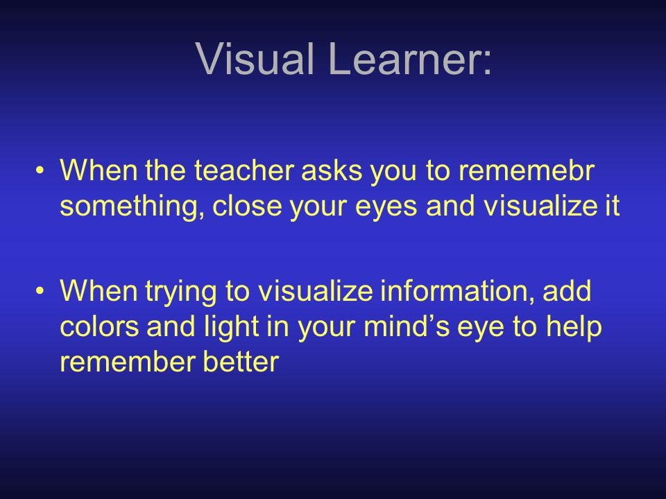 Visual Learner: When the teacher asks you to rememebr something, close your eyes and visualize it When trying to visualize information, add colors and light in your mind's eye to help remember better