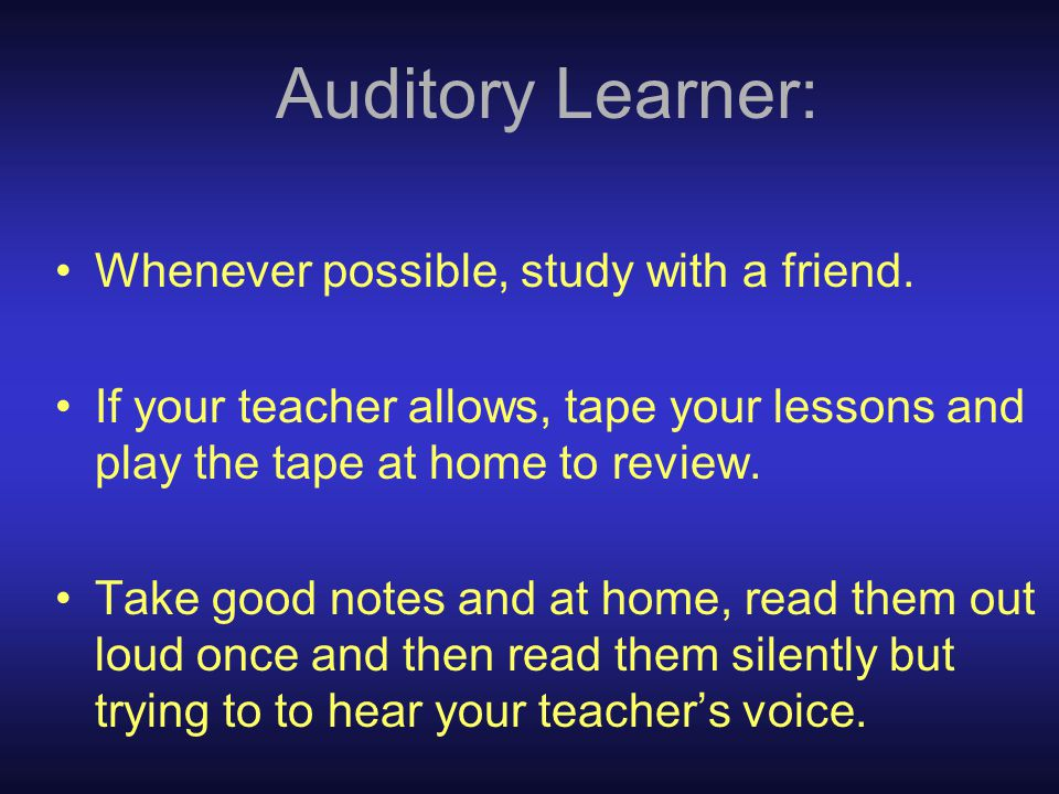 Auditory Learner: Whenever possible, study with a friend.