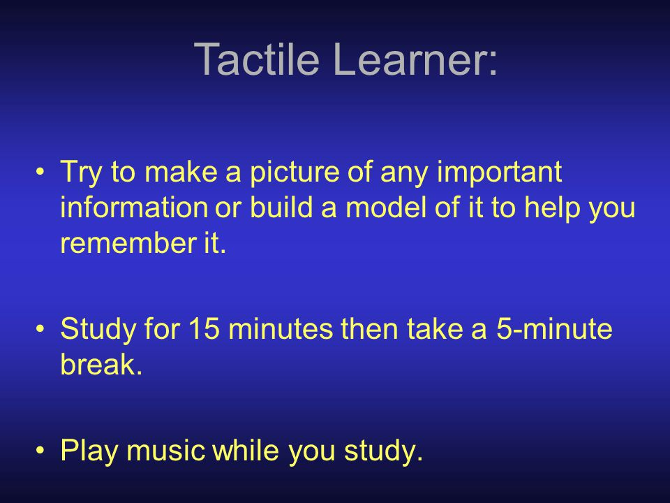 Tactile Learner: Try to make a picture of any important information or build a model of it to help you remember it.