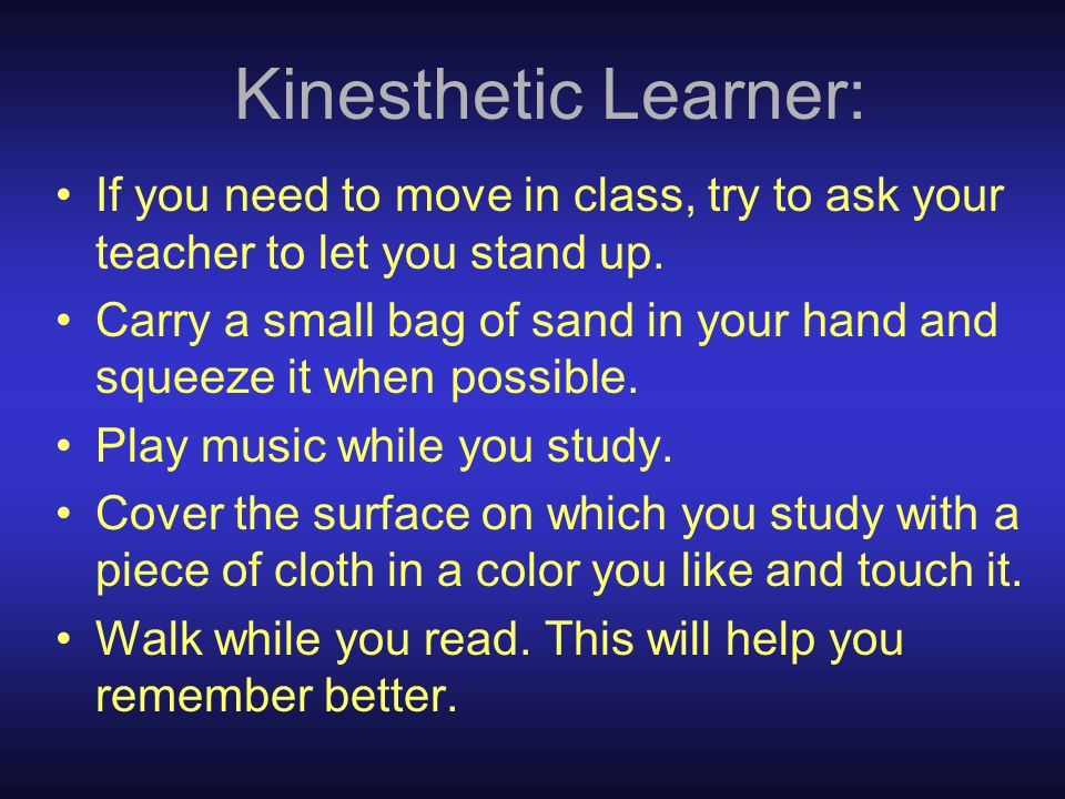 Kinesthetic Learner: If you need to move in class, try to ask your teacher to let you stand up.