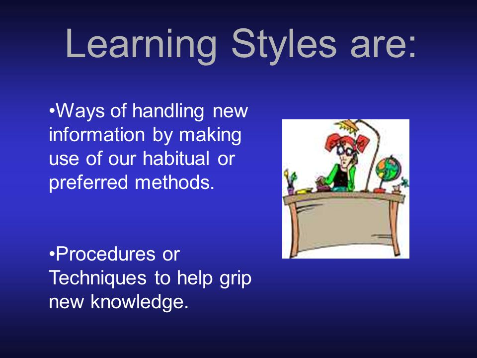 Learning Styles: are different for each person.