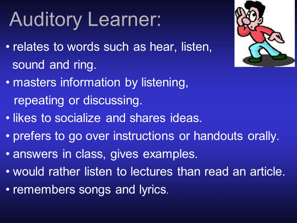 Auditory Learner: relates to words such as hear, listen, sound and ring.