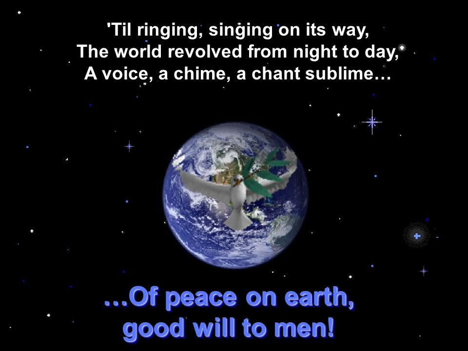 Then pealed the bells more loud and deep: God is not dead, nor doth He sleep; The wrong shall fail, the right prevail, With peace on earth, good will to men.