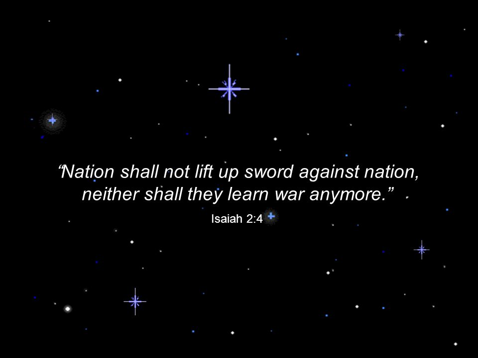 Nation shall not lift up sword against nation, neither shall they learn war anymore. Isaiah 2:4