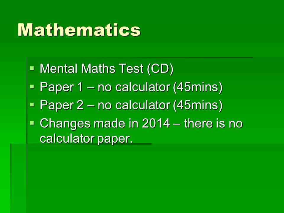 Mathematics  Mental Maths Test (CD)  Paper 1 – no calculator (45mins)  Paper 2 – no calculator (45mins)  Changes made in 2014 – there is no calculator paper.