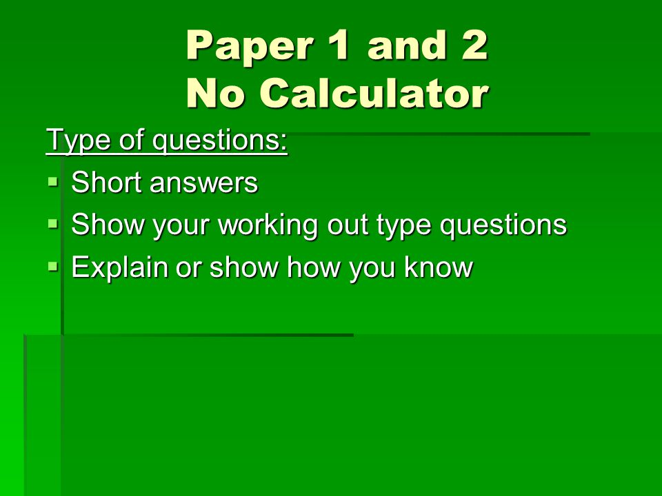 Paper 1 and 2 No Calculator Type of questions:  Short answers  Show your working out type questions  Explain or show how you know