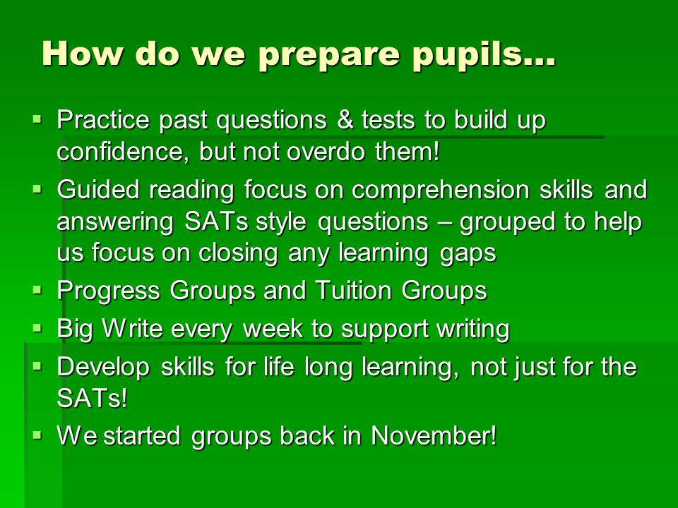 How do we prepare pupils…  Practice past questions & tests to build up confidence, but not overdo them!  Guided reading focus on comprehension skill