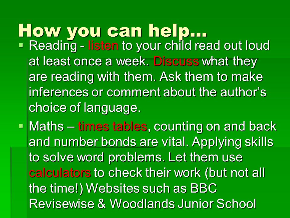 How you can help…  Reading - listen to your child read out loud at least once a week. Discuss what they are reading with them. Ask them to make infer