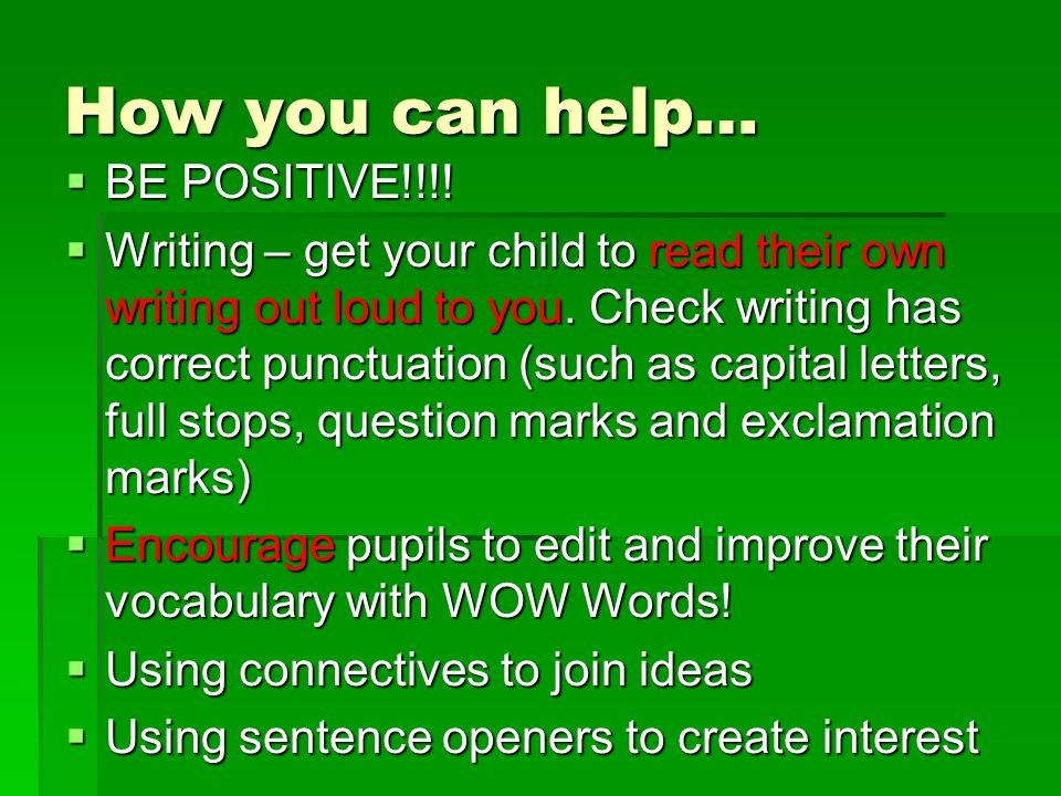 How you can help…  BE POSITIVE!!!!  Writing – get your child to read their own writing out loud to you. Check writing has correct punctuation (such