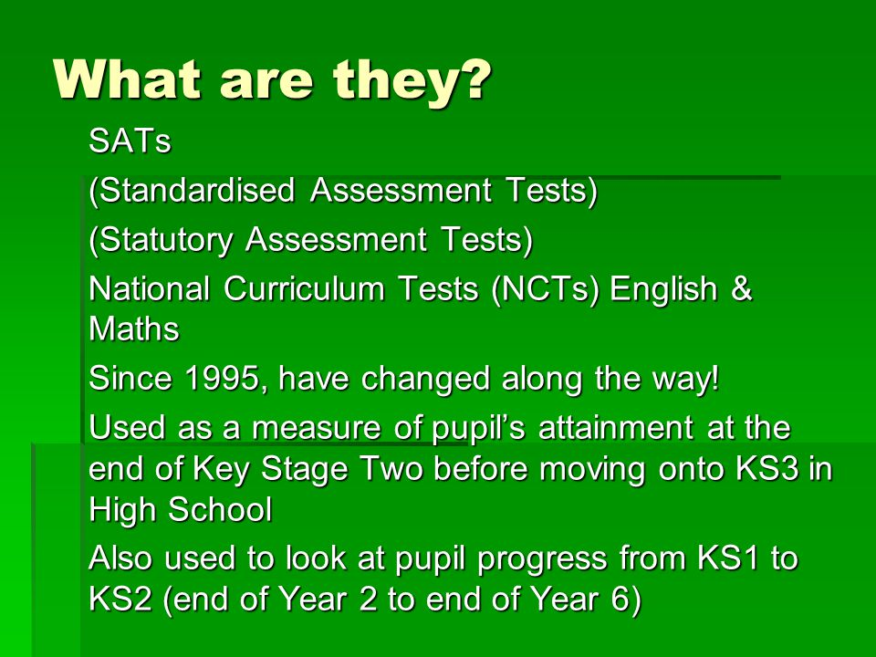 What are they? SATs (Standardised Assessment Tests) (Statutory Assessment Tests) National Curriculum Tests (NCTs) English & Maths Since 1995, have cha