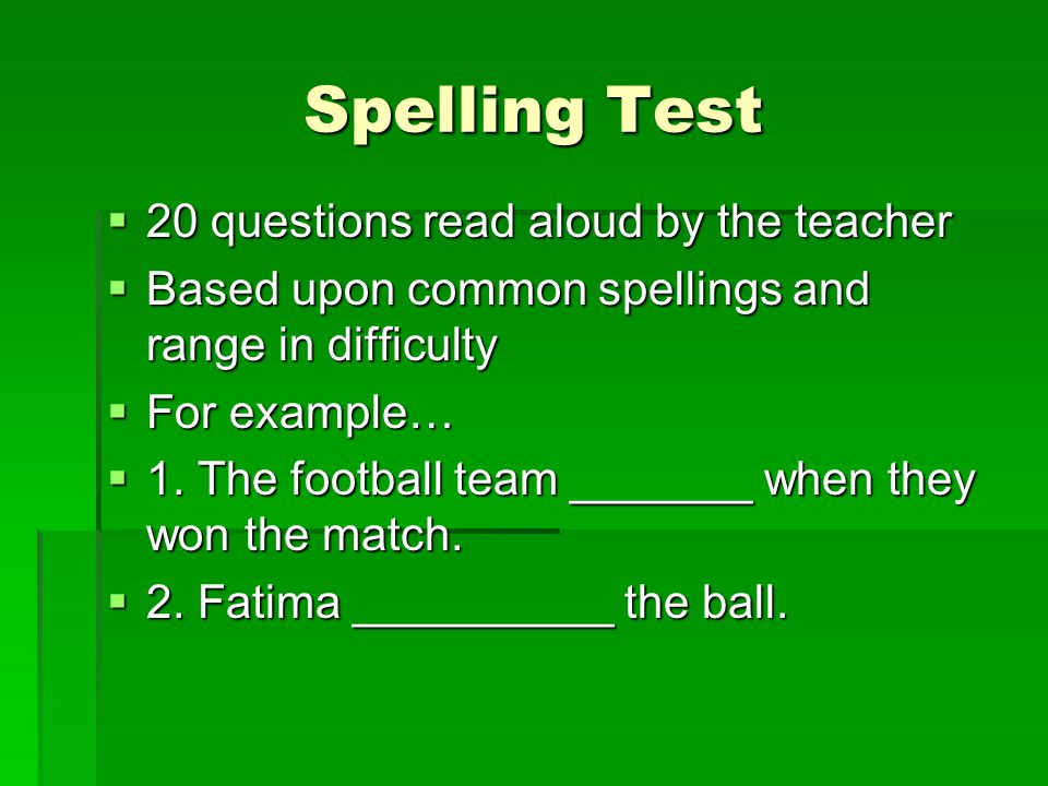 Spelling Test  20 questions read aloud by the teacher  Based upon common spellings and range in difficulty  For example…  1.