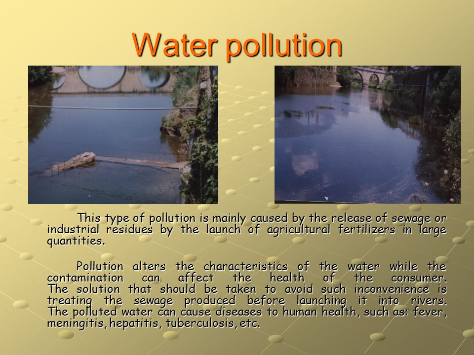 Water pollution This type of pollution is mainly caused by the release of sewage or industrial residues by the launch of agricultural fertilizers in large quantities.
