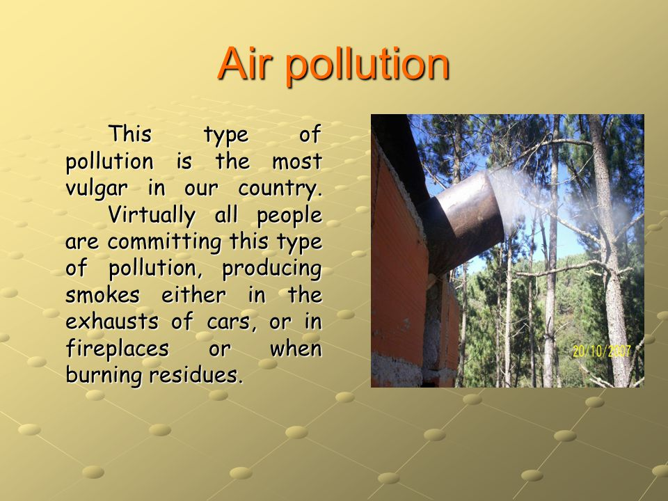 Air pollution This type of pollution is the most vulgar in our country.