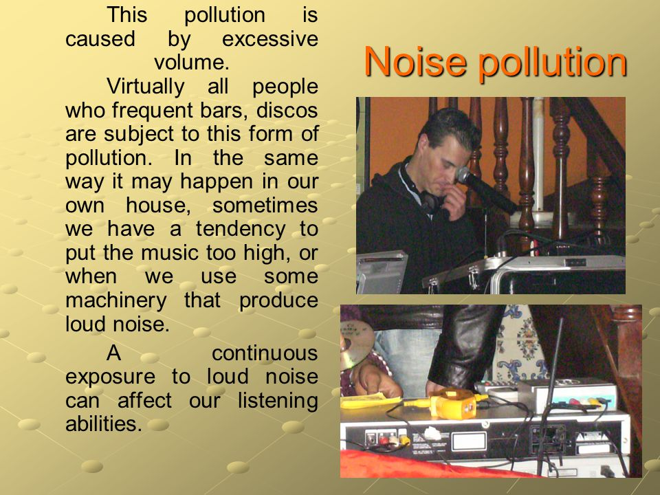 Noise pollution This pollution is caused by excessive volume.